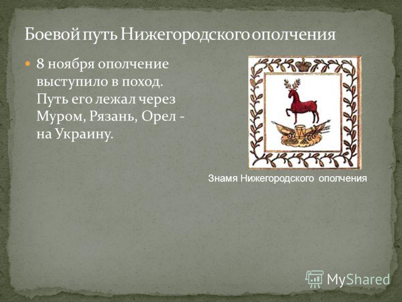 8 ноября ополчение выступило в поход. Путь его лежал через Муром, Рязань, Орел - на Украину. Знамя Нижегородского ополчения