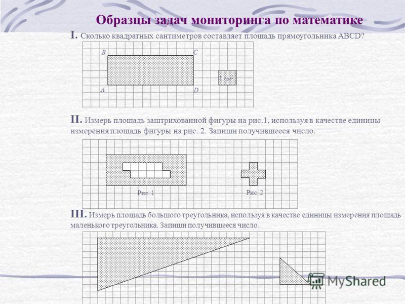 Образцы задач мониторинга по математике I. Сколько квадратных сантиметров составляет площадь прямоугольника ABCD? II. Измерь площадь заштрихованной фигуры на рис.1, используя в качестве единицы измерения площадь фигуры на рис. 2. Запиши получившееся
