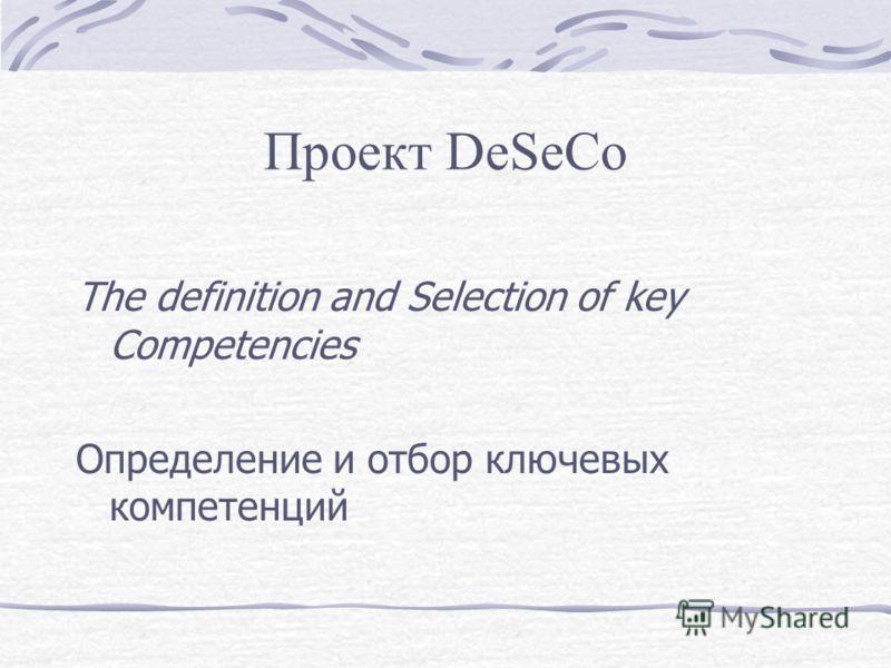 Проект DeSeCo The definition and Selection of key Competencies Определение и отбор ключевых компетенций