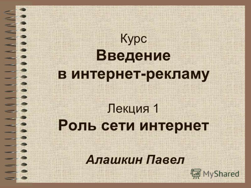 Курс Введение в интернет-рекламу Лекция 1 Роль сети интернет Алашкин Павел