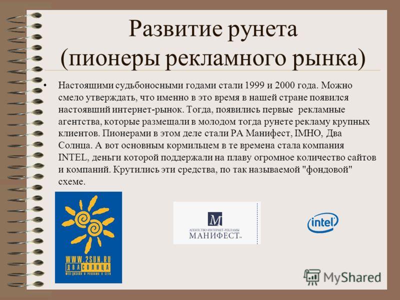 Развитие рунета (пионеры рекламного рынка) Настоящими судьбоносными годами стали 1999 и 2000 года. Можно смело утверждать, что именно в это время в нашей стране появился настоявший интернет-рынок. Тогда, появились первые рекламные агентства, которые