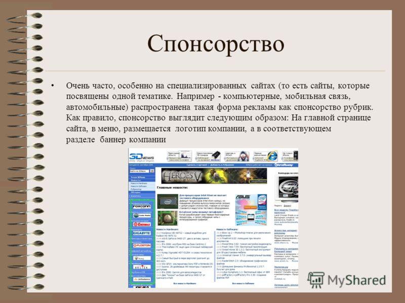 Спонсорство Очень часто, особенно на специализированных сайтах (то есть сайты, которые посвящены одной тематике. Например - компьютерные, мобильная связь, автомобильные) распространена такая форма рекламы как спонсорство рубрик. Как правило, спонсорс