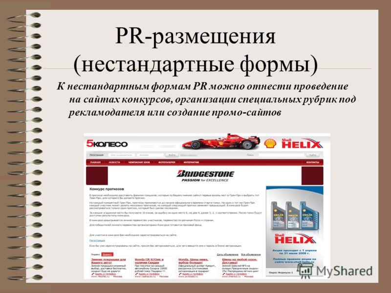 PR-размещения (нестандартные формы) К нестандартным формам PR можно отнести проведение на сайтах конкурсов, организации специальных рубрик под рекламодателя или создание промо-сайтов