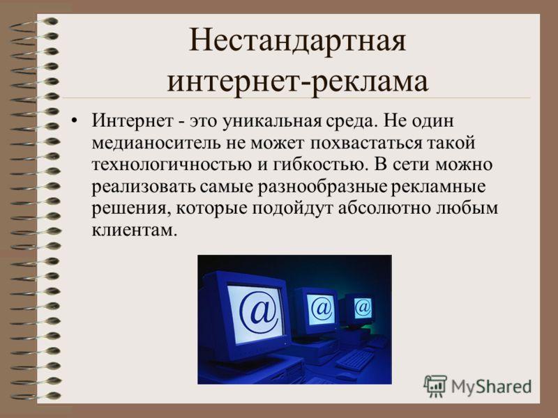 Нестандартная интернет-реклама Интернет - это уникальная среда. Не один медианоситель не может похвастаться такой технологичностью и гибкостью. В сети можно реализовать самые разнообразные рекламные решения, которые подойдут абсолютно любым клиентам.