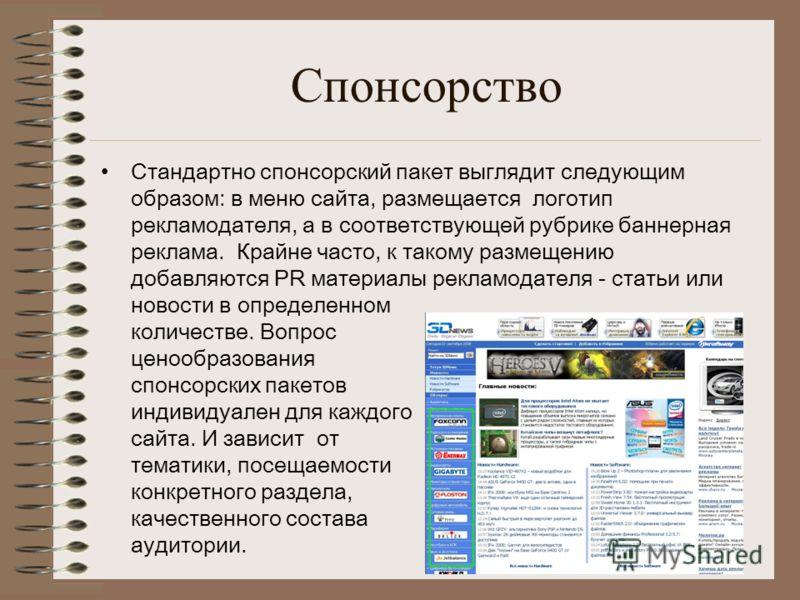 Спонсорство Стандартно спонсорский пакет выглядит следующим образом: в меню сайта, размещается логотип рекламодателя, а в соответствующей рубрике баннерная реклама. Крайне часто, к такому размещению добавляются PR материалы рекламодателя - статьи или