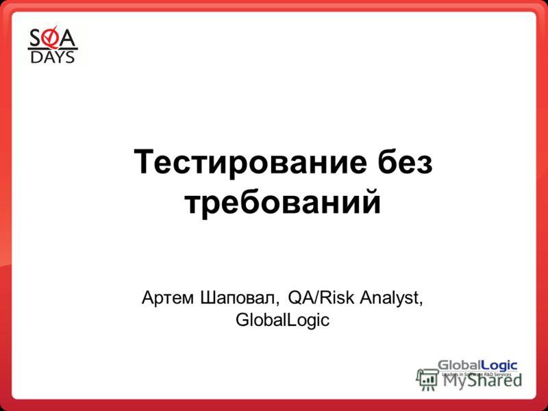 Тестирование без требований Артем Шаповал, QA/Risk Analyst, GlobalLogic