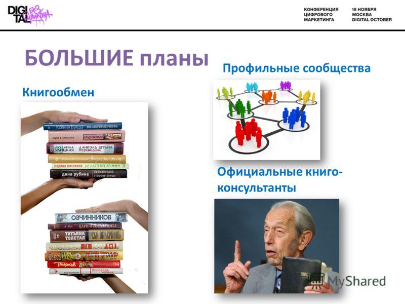 БОЛЬШИЕ планы Книгообмен Профильные сообщества Официальные книга- консультанты