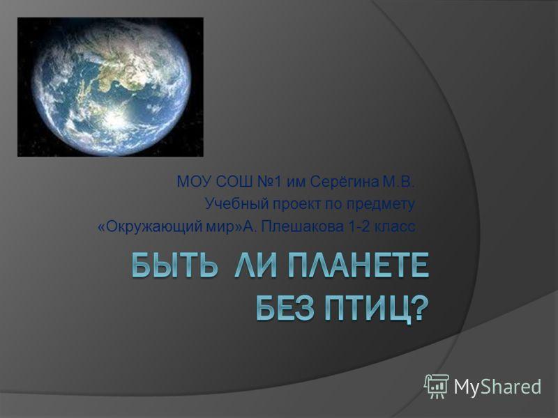 МОУ СОШ 1 им Серёгина М.В. Учебный проект по предмету «Окружающий мир»А. Плешакова 1-2 класс
