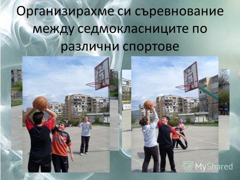 Организирахме си съревнование между седмокласниците по различни спортове
