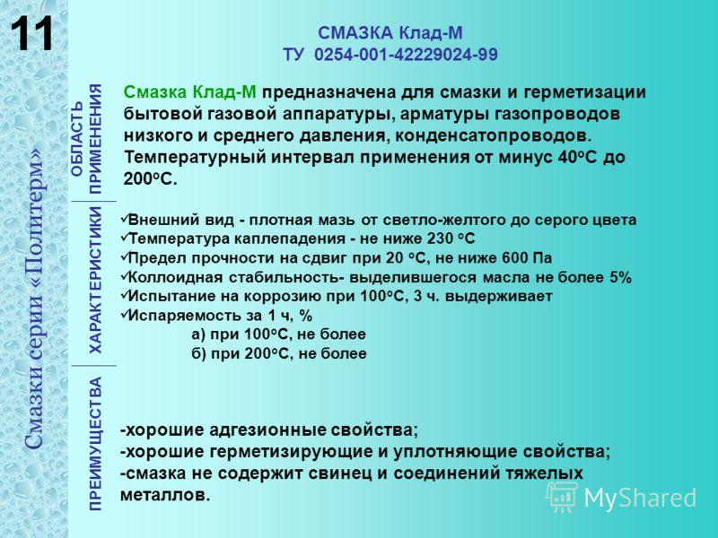 СМАЗКА Клад-М ТУ 0254-001-42229024-99 ОБЛАСТЬ ПРИМЕНЕНИЯ ХАРАКТЕРИСТИКИ ПРЕИМУЩЕСТВА Смазка Клад-М предназначена для смазки и герметизации бытовой газовой аппаратуры, арматуры газопроводов низкого и среднего давления, конденсатопроводов. Температурны