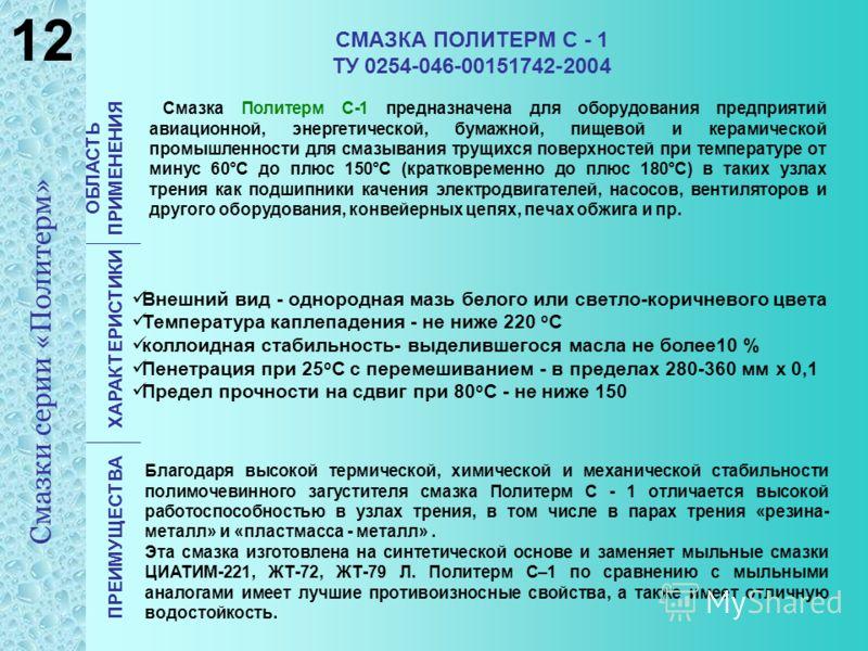 СМАЗКА ПОЛИТЕРМ С - 1 ТУ 0254-046-00151742-2004 Смазка Политерм С-1 предназначена для оборудования предприятий авиационной, энергетической, бумажной, пищевой и керамической промышленности для смазывания трущихся поверхностей при температуре от минус