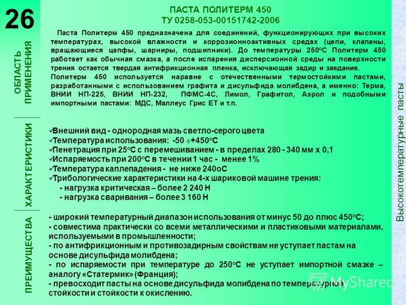 ПАСТА ПОЛИТЕРМ 450 ТУ 0258-053-00151742-2006 Паста Политерм 450 предназначена для соединений, функционирующих при высоких температурах, высокой влажности и коррозионноактивных средах (цепи, клапаны, вращающиеся цапфы, шарниры, подшипники). До темпера