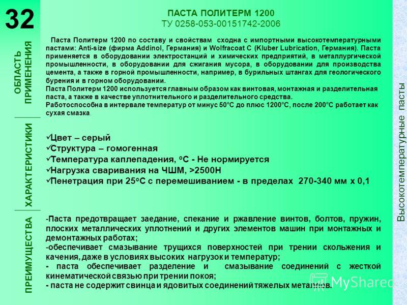 ПАСТА ПОЛИТЕРМ 1200 ТУ 0258-053-00151742-2006 Паста Политерм 1200 по составу и свойствам сходна с импортными высокотемпературными пастами: Anti-size (фирма Addinol, Германия) и Wolfracoat C (Kluber Lubrication, Германия). Паста применяется в оборудов