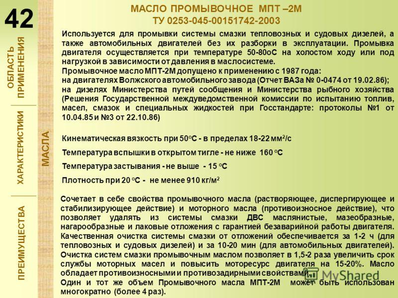 ХАРАКТЕРИСТИКИ ПРЕИМУЩЕСТВА МАСЛО ПРОМЫВОЧНОЕ МПТ –2М ТУ 0253-045-00151742-2003 Кинематическая вязкость при 50 о С - в пределах 18-22 мм 2 /с Температура вспышки в открытом тигле - не ниже 160 о С Температура застывания - не выше - 15 о С Плотность п