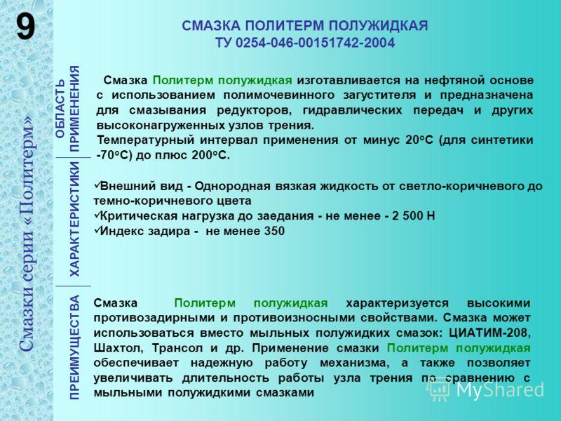 СМАЗКА ПОЛИТЕРМ ПОЛУЖИДКАЯ ТУ 0254-046-00151742-2004 ОБЛАСТЬ ПРИМЕНЕНИЯ ХАРАКТЕРИСТИКИ ПРЕИМУЩЕСТВА Смазка Политерм полужидкая изготавливается на нефтяной основе с использованием полимочевинного загустителя и предназначена для смазывания редукторов,
