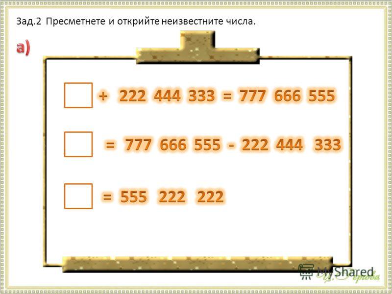 Зад.2 Пресметнете и открийте неизвестните числа.