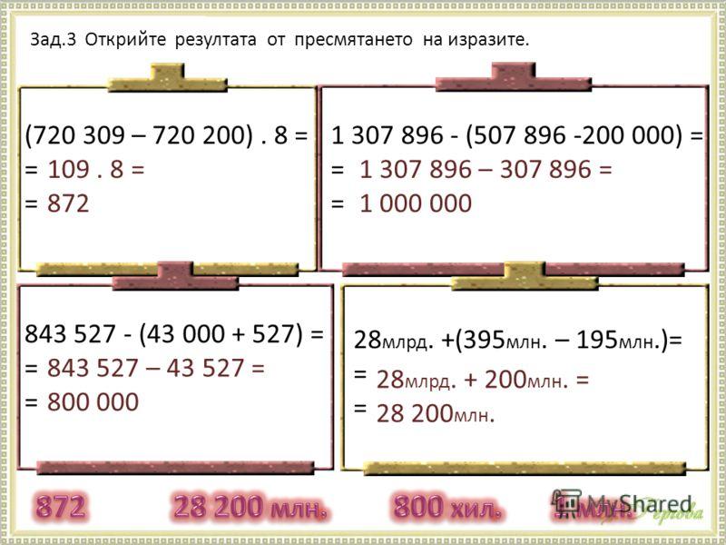 Зад.3 Открийте резултата от пресмятането на изразите. (720 309 – 720 200). 8 = = 843 527 - (43 000 + 527) = = 1 307 896 - (507 896 -200 000) = = 28 млрд. +(395 млн. – 195 млн.)= = 109. 8 = 872 1 307 896 – 307 896 = 1 000 000 843 527 – 43 527 = 800 00