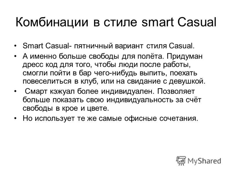 Комбинации в стиле smart Casual Smart Casual- пятничный вариант стиля Casual. А именно больше свободы для полёта. Придуман дресс код для того, чтобы люди после работы, смогли пойти в бар чего-нибудь выпить, поехать повеселиться в клуб, или на свидани
