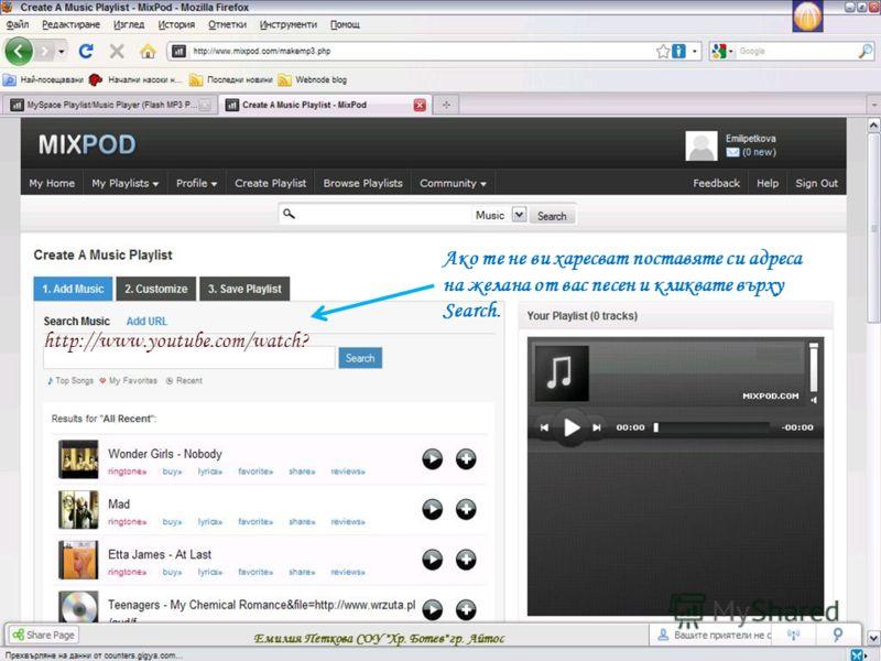 Ако те не ви харесват поставяте си адреса на желана от вас песен и кликвате върху Search. http://www.youtube.com/watch? Емилия Петкова СОУ Хр. Ботев гр. Айтос
