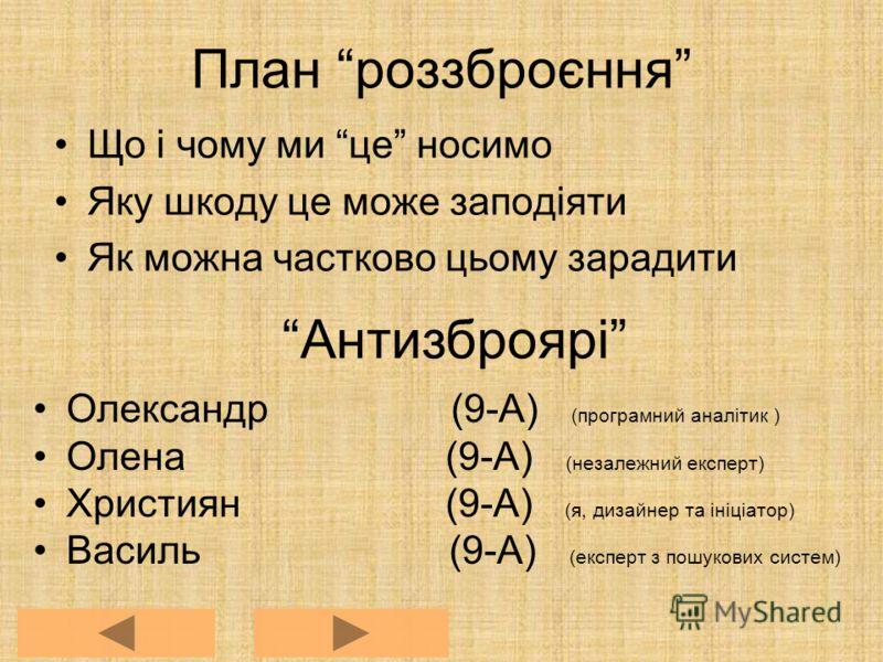 План роззброєння Що і чому ми це носимо Яку шкоду це може заподіяти Як можна частково цьому зарадити Антизброярі Олександр (9-А) (програмний аналітик ) Олена (9-А) (незалежний експерт) Християн (9-А) (я, дизайнер та ініціатор) Василь (9-А) (експерт з