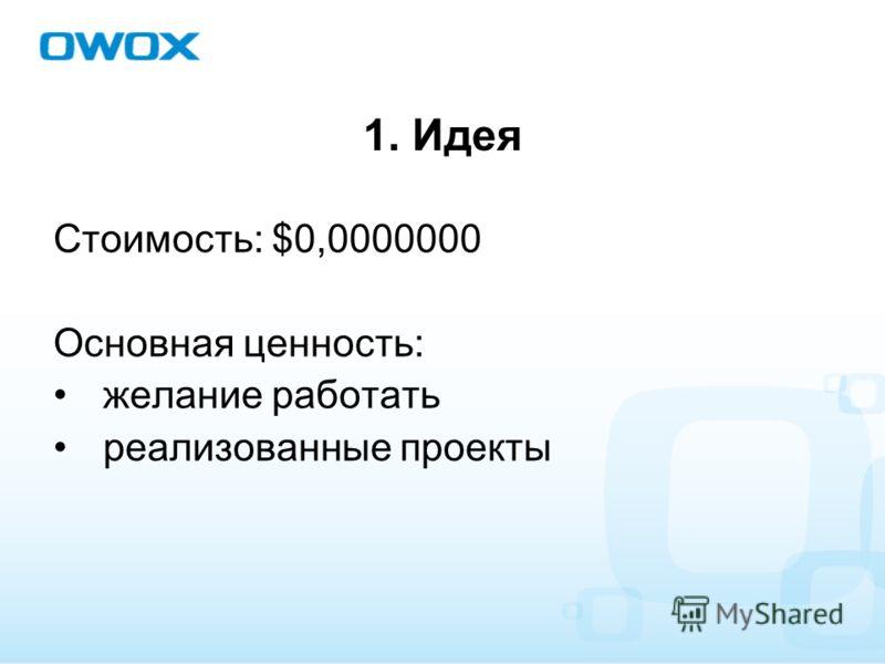1. Идея Стоимость: $0,0000000 Основная ценность: желание работать реализованные проекты