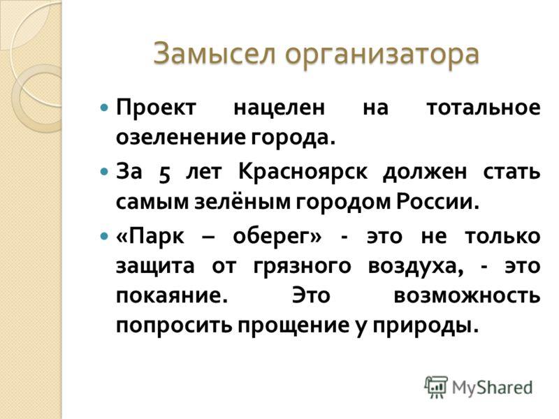 Замысел организатора Проект нацелен на тотальное озеленение города. За 5 лет Красноярск должен стать самым зелёным городом России. « Парк – оберег » - это не только защита от грязного воздуха, - это покаяние. Это возможность попросить прощение у прир