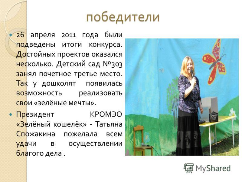победители 26 апреля 2011 года были подведены итоги конкурса. Достойных проектов оказался несколько. Детский сад 303 занял почетное третье место. Так у дошколят появилась возможность реализовать свои « зелёные мечты ». Президент КРОМЭО « Зелёный коше