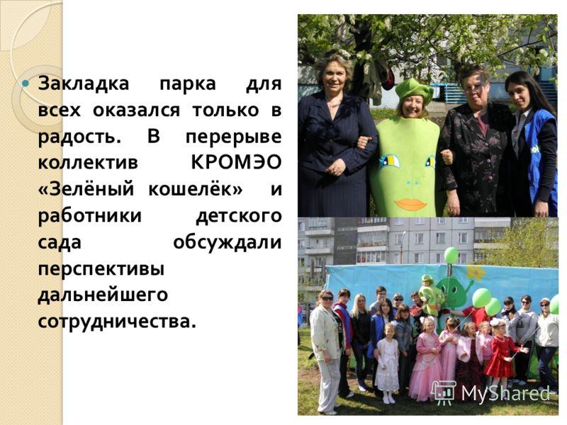 Закладка парка для всех оказался только в радость. В перерыве коллектив КРОМЭО « Зелёный кошелёк » и работники детского сада обсуждали перспективы дальнейшего сотрудничества.