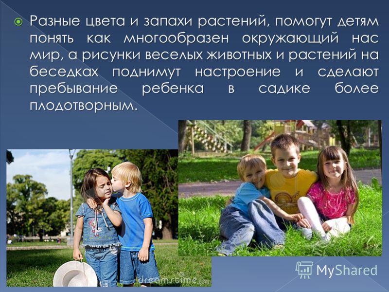 Разные цвета и запахи растений, помогут детям понять как многообразен окружающий нас мир, а рисунки веселых животных и растений на беседках поднимут настроение и сделают пребывание ребенка в садике более плодотворным. Разные цвета и запахи растений,