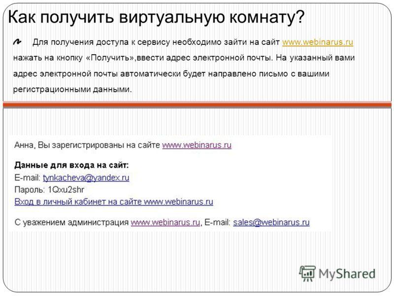 Как получить виртуальную комнату? Для получения доступа к сервису необходимо зайти на сайт www.webinarus.ru нажать на кнопку «Получить»,ввести адрес электронной почты. На указанный вами адрес электронной почты автоматически будет направлено письмо с
