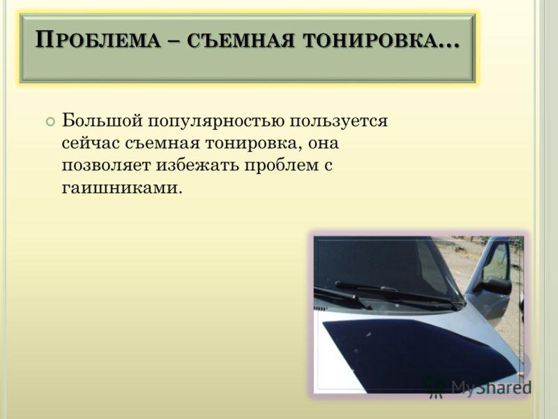 П РОБЛЕМА – СЪЕМНАЯ ТОНИРОВКА … Большой популярностью пользуется сейчас съемная тонировка, она позволяет избежать проблем с гаишниками.