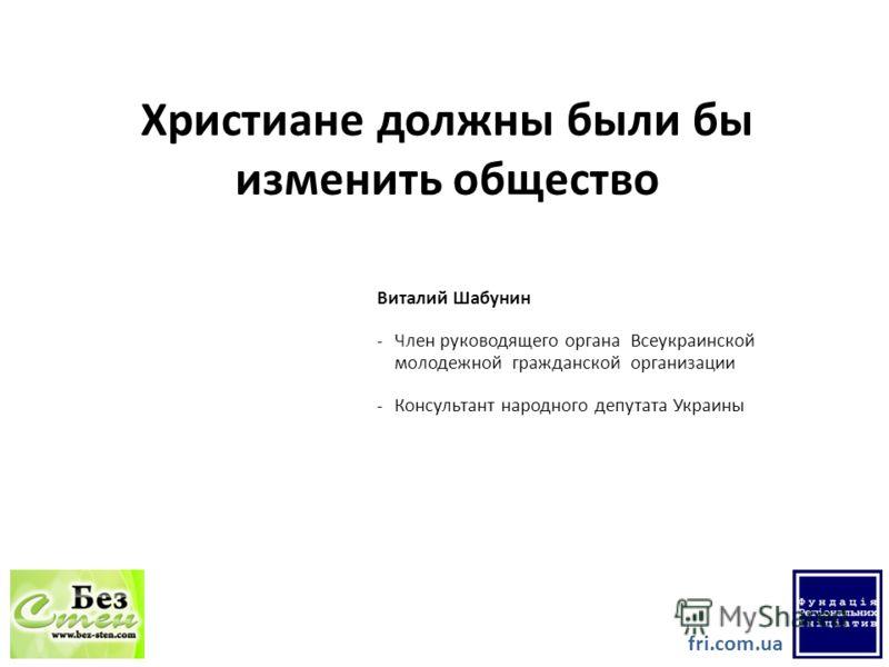Христиане должны были бы изменить общество Виталий Шабунин -Член руководящего органа Всеукраинской молодежной гражданской организации -Консультант народного депутата Украины fri.com.ua