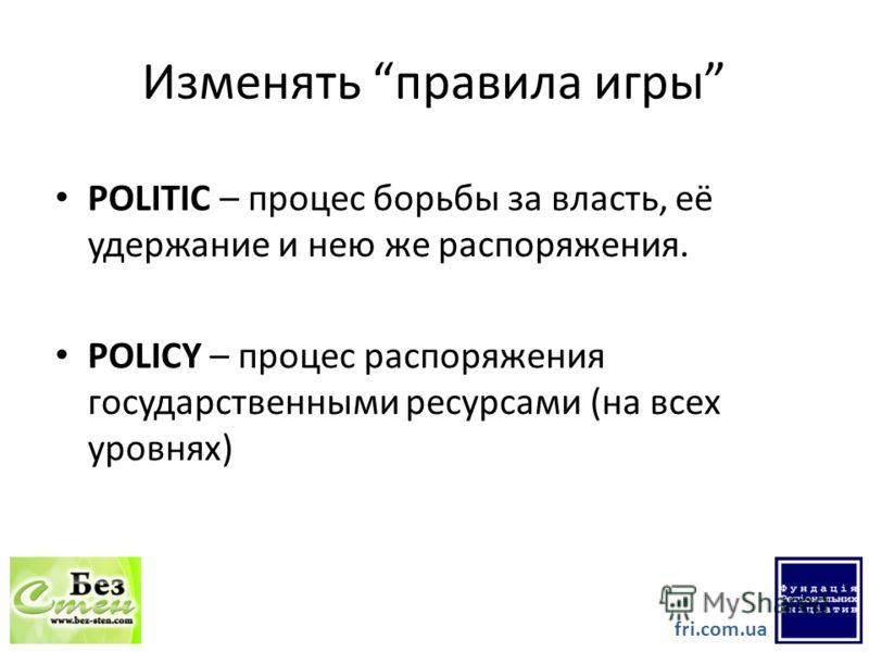 Изменять правила игры POLITIC – процессс борьбы за власть, её удержание и нею же распоряжения. POLICY – процессс распоряжения государственными ресурсами (на всех уровнях) fri.com.ua