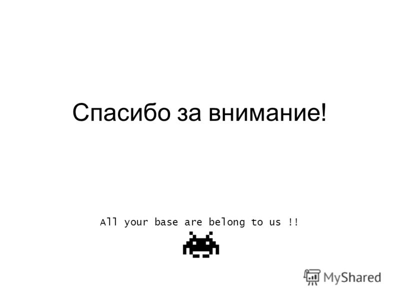 Спасибо за внимание! All your base are belong to us !!