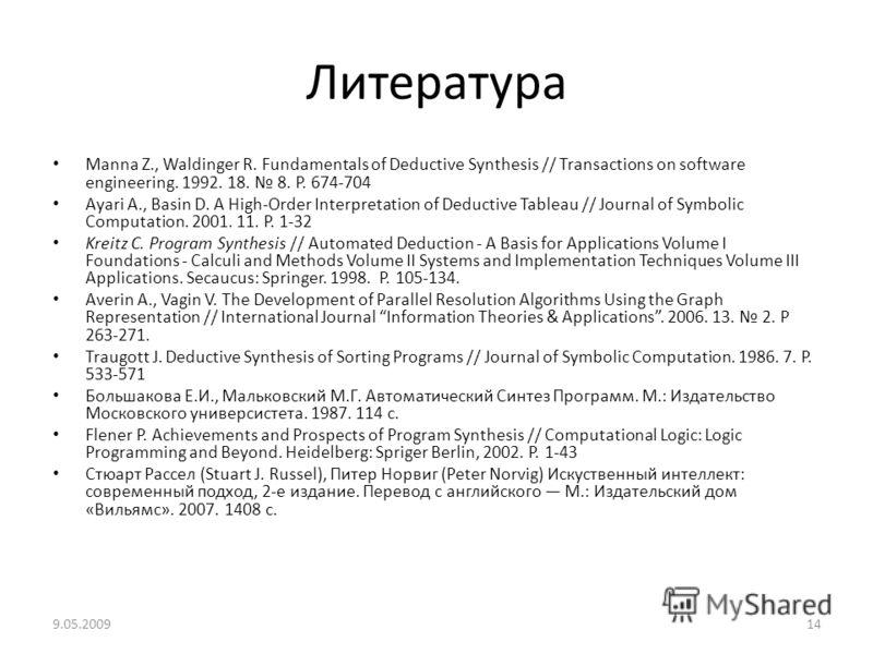 Литература Manna Z., Waldinger R. Fundamentals of Deductive Synthesis // Transactions on software engineering. 1992. 18. 8. P. 674-704 Ayari A., Basin D. A High-Order Interpretation of Deductive Tableau // Journal of Symbolic Computation. 2001. 11. P
