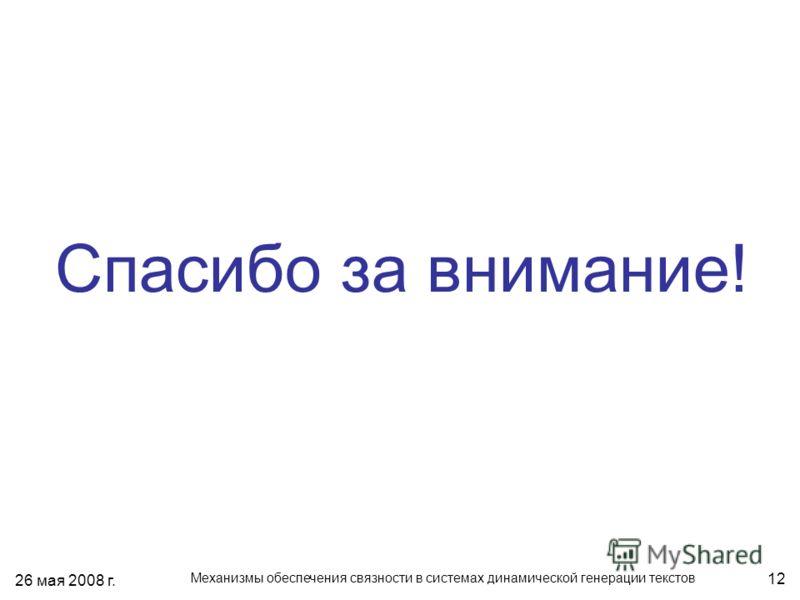 26 мая 2008 г. Механизмы обеспечения связности в системах динамической генерации текстов 12 Спасибо за внимание!