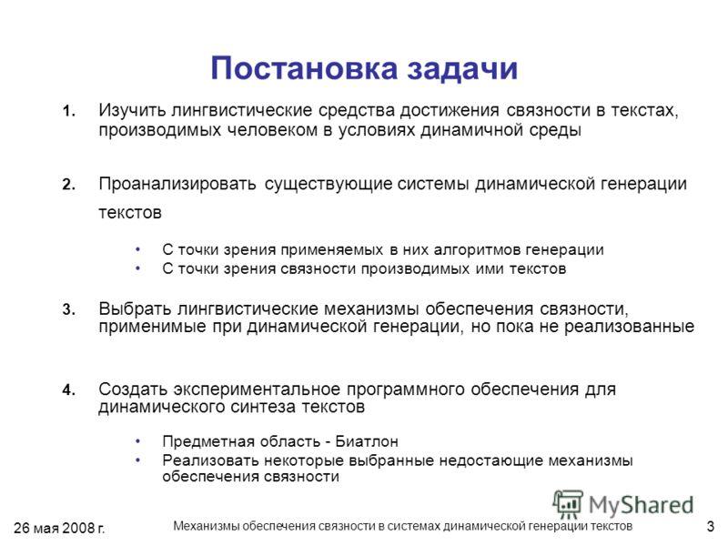 26 мая 2008 г. Механизмы обеспечения связности в системах динамической генерации текстов 3 Постановка задачи 1. Изучить лингвистические средства достижения связности в текстах, производимых человеком в условиях динамичной среды 2. Проанализировать су