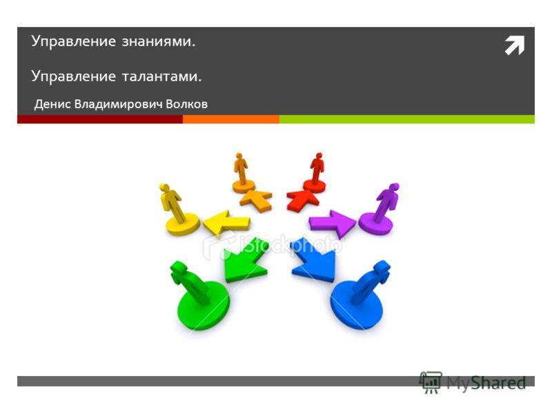 Управление знаниями. Управление талантами. Денис Владимирович Волков