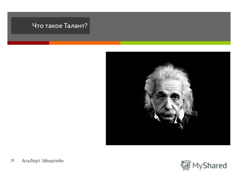 Что такое Талант? Альберт Эйнштейн