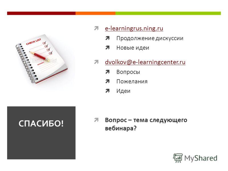 e-learningrus.ning.ru Продолжение дискуссии Новые идеи dvolkov@e-learningcenter.ru Вопросы Пожелания Идеи Вопрос – тема следующего вебинара? СПАСИБО!