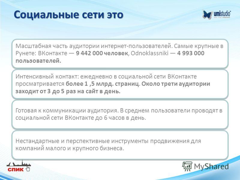 Социальные сети это Масштабная часть аудитории интернет-пользователей. Самые крупные в Рунете: ВКонтакте 9 442 000 человек, Odnoklassniki 4 993 000 пользователей. Интенсивный контакт: ежедневно в социальной сети ВКонтакте просматривается более 1,5 мл