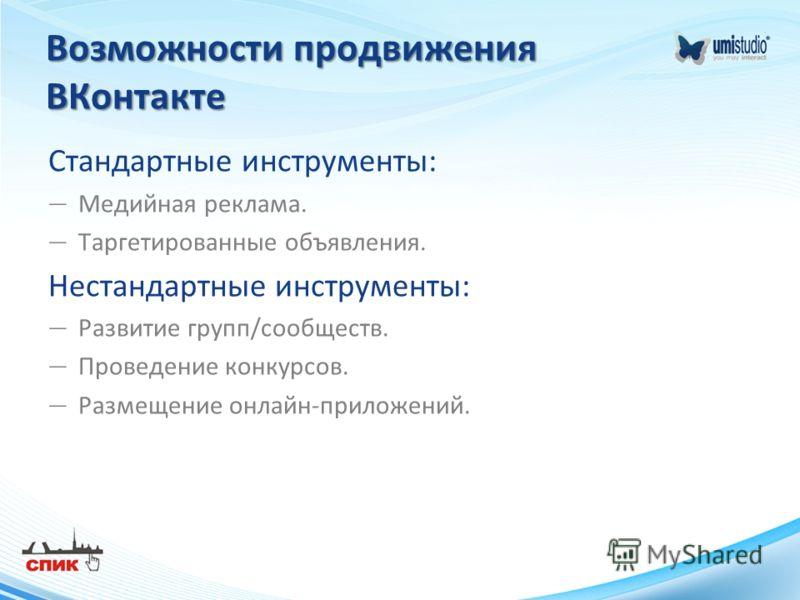 Возможности продвижения ВКонтакте Стандартные инструменты: Медийная реклама. Таргетированные объявления. Нестандартные инструменты: Развитие групп/сообществ. Проведение конкурсов. Размещение онлайн-приложений.