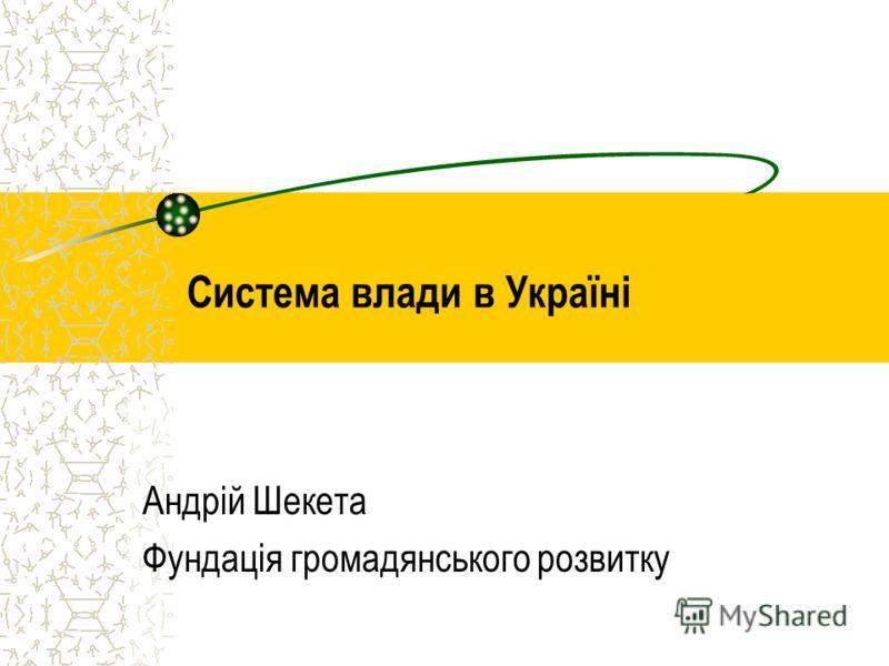 Система влади в Україні Андрій Шекета Фундація громадянського розвитку