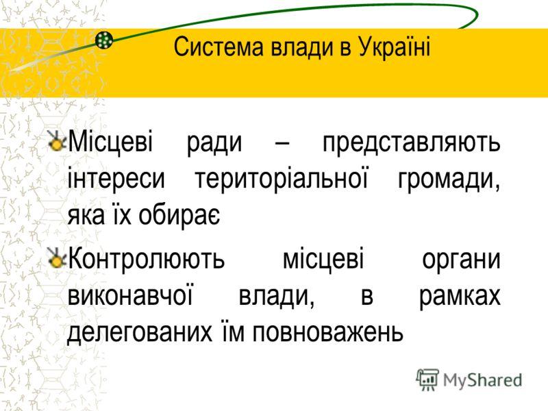 Система влади в Україні Місцеві ради – представляють інтереси територіальної громади, яка їх обирає Контролюють місцеві органи виконавчої влади, в рамках делегованих їм повноважень