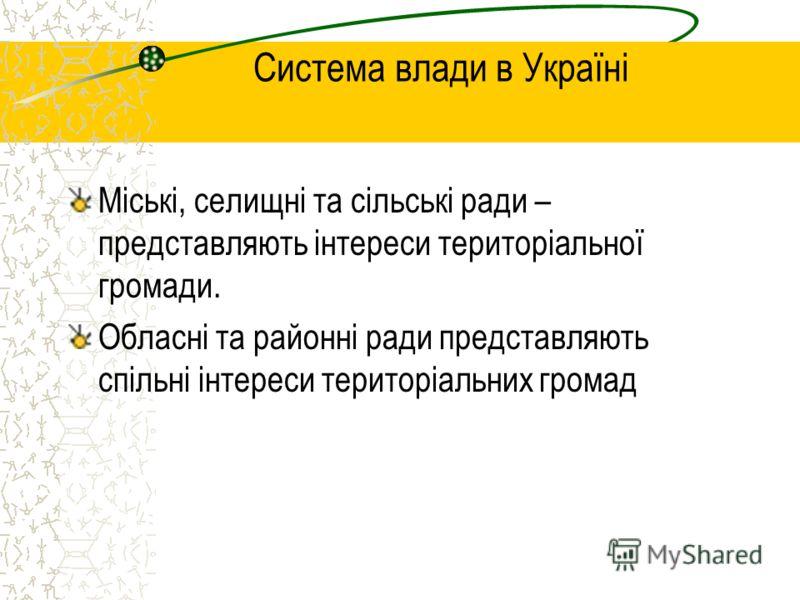 Система влади в Україні Міські, селищні та сільські ради – представляють інтереси територіальної громади. Обласні та районні ради представляють спільні інтереси територіальних громад