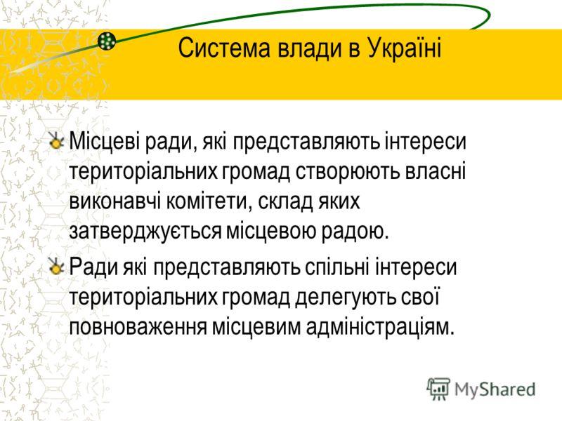 Система влади в Україні Місцеві ради, які представляють інтереси територіальних громад створюють власні виконавчі комітети, склад яких затверджується місцевою радою. Ради які представляють спільні інтереси територіальних громад делегують свої повнова