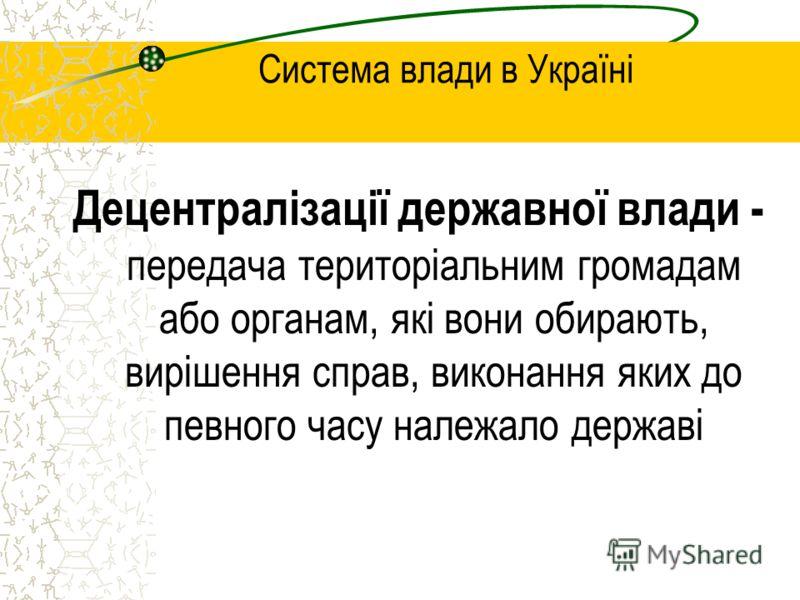 Система влади в Україні Децентралізації державної влади - передача територіальним громадам або органам, які вони обирають, вирішення справ, виконання яких до певного часу належало державі