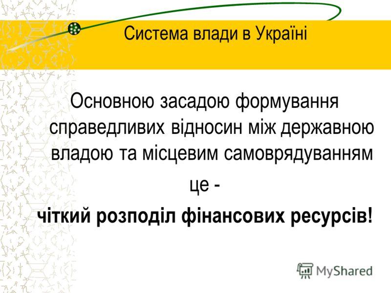 Система влади в Україні Основною засадою формування справедливих відносин між державною владою та місцевим самоврядуванням це - чіткий розподіл фінансових ресурсів!