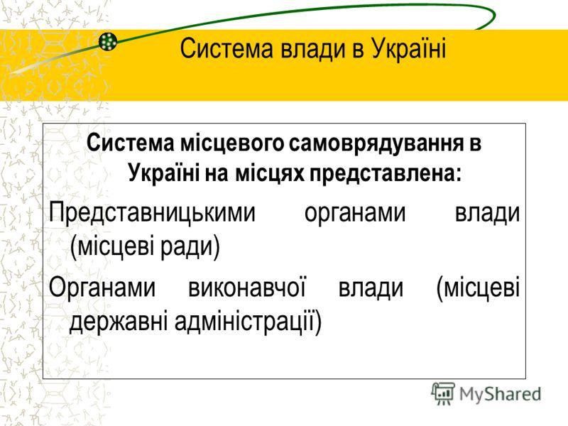 Система влади в Україні Система місцевого самоврядування в Україні на місцях представлена: Представницькими органами влади (місцеві ради) Органами виконавчої влади (місцеві державні адміністрації)
