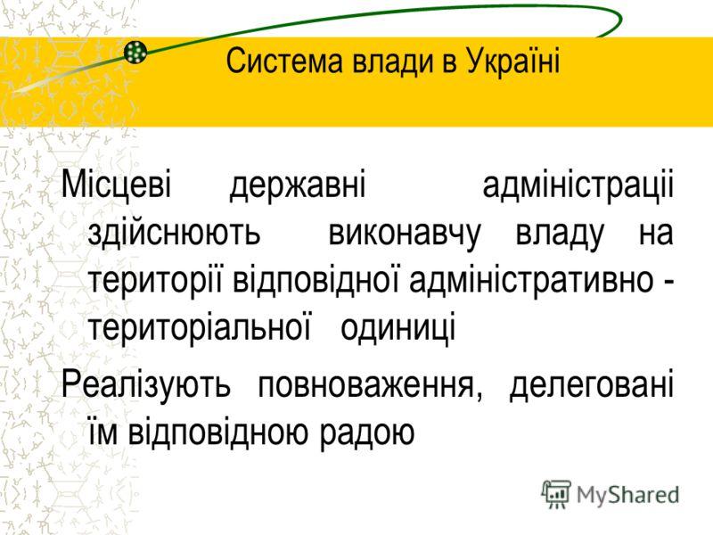 Система влади в Україні Місцеві державні адміністраціі здійснюють виконавчу владу на території відповідної адміністративно - територіальної одиниці Реалізують повноваження, делеговані їм відповідною радою